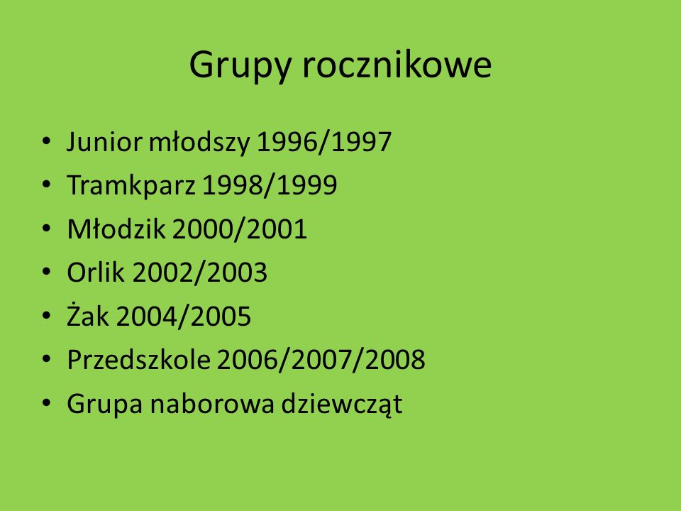 Grupy rocznikowe Junior młodszy 1996/1997 Tramkparz 1998/1999 Młodzik 2000/2001 Orlik 2002/2003 Żak 2004/2005 Przedszkole 2006/2007/2008 Grupa naborow