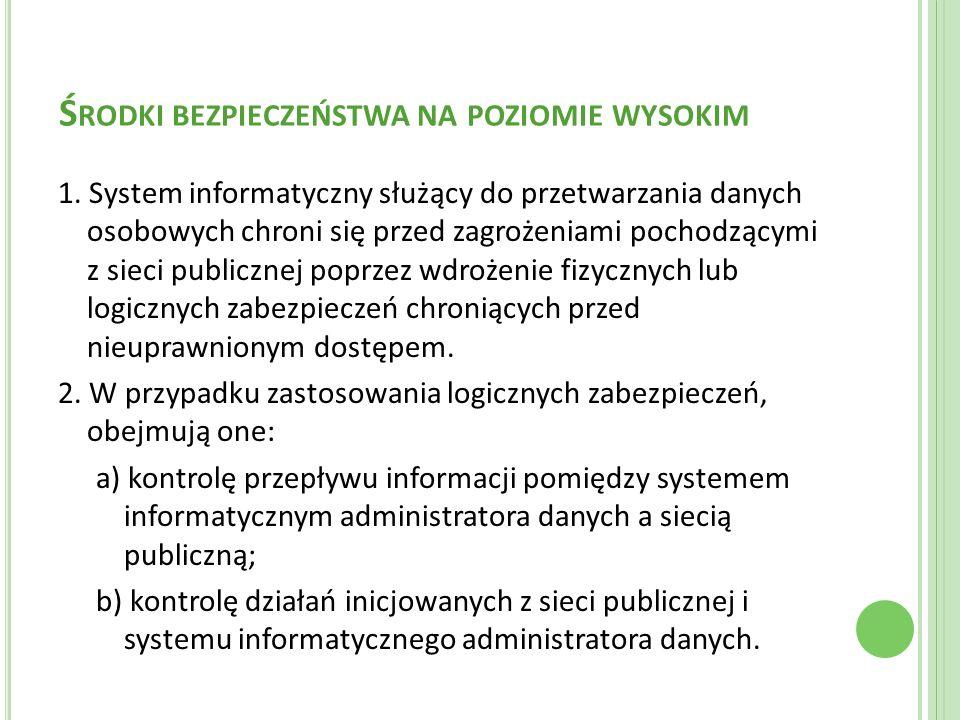 Ś RODKI BEZPIECZEŃSTWA NA POZIOMIE WYSOKIM 1. System informatyczny służący do przetwarzania danych osobowych chroni się przed zagrożeniami pochodzącym