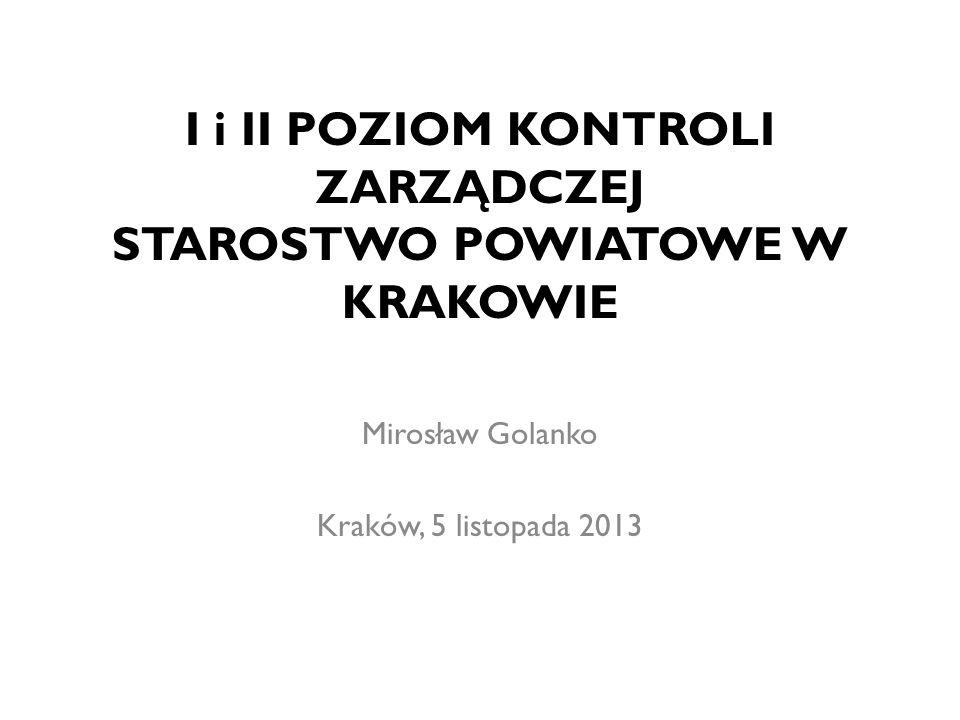 I i II POZIOM KONTROLI ZARZĄDCZEJ STAROSTWO POWIATOWE W KRAKOWIE Mirosław Golanko Kraków, 5 listopada 2013