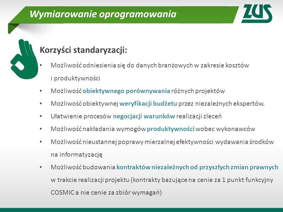 Metoda COSMIC Stosowana przez ZUS metoda wymiarowania rozmiaru funkcjonalnego oprogramowania to metoda COSMIC, która jest: bezpłatna i publiczne dostępna (www.cosmicon.com) uznana w środowisku i objęta certyfikacją ISO/IEC 19761 oraz 14143 dostępna w języku polskim (podręcznik stosowania jest w materiałach konferencyjnych) objęta ścieżką certyfikacji specjalistów, wkrótce w języku polskim (www.psmo.pl)