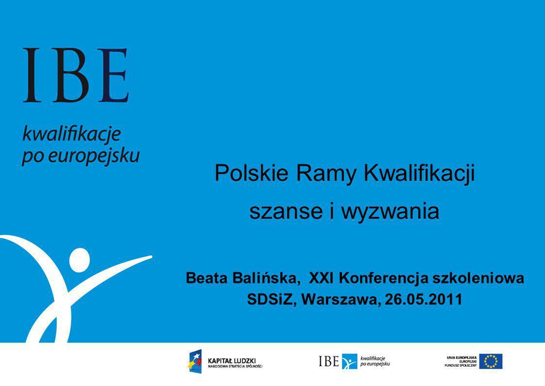 Polskie Ramy Kwalifikacji szanse i wyzwania Beata Balińska, XXI Konferencja szkoleniowa SDSiZ, Warszawa, 26.05.2011