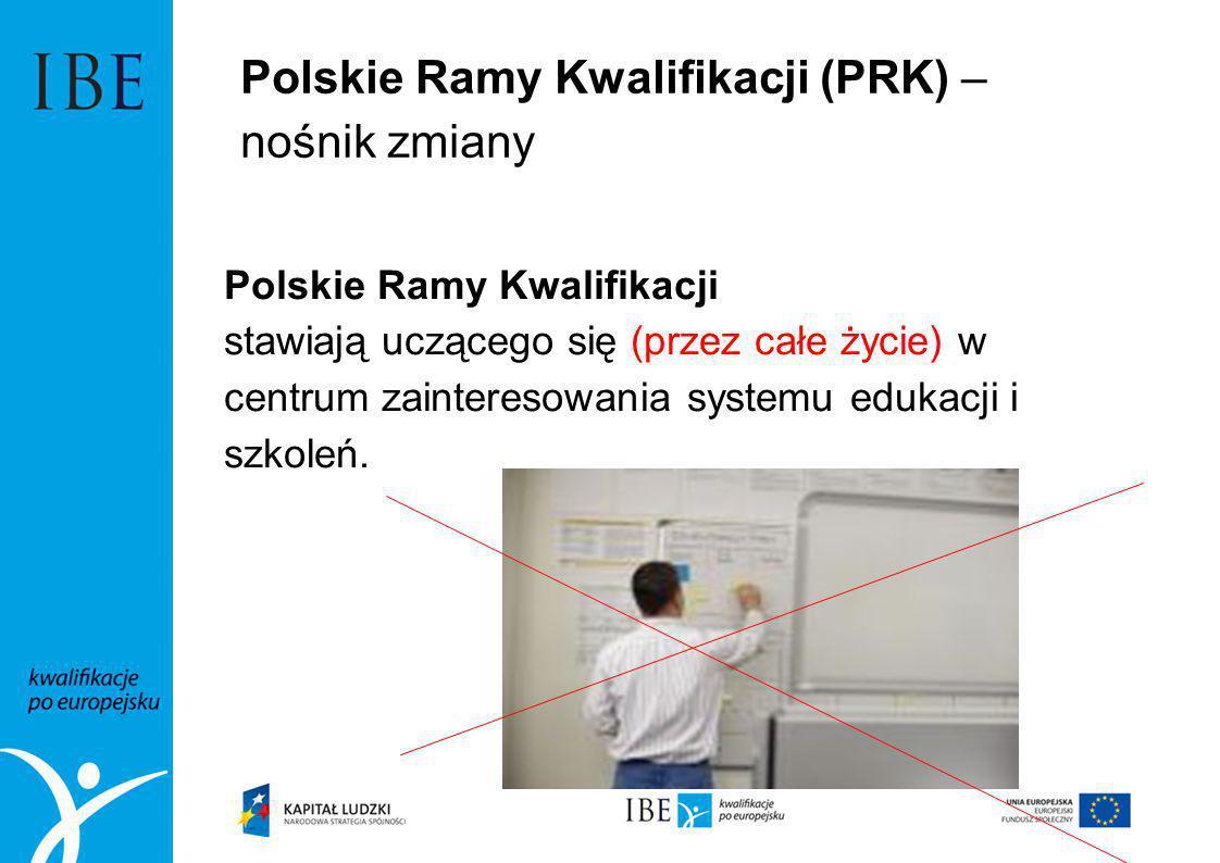 Polskie Ramy Kwalifikacji (PRK) – nośnik zmiany Polskie Ramy Kwalifikacji stawiają uczącego się (przez całe życie) w centrum zainteresowania systemu e