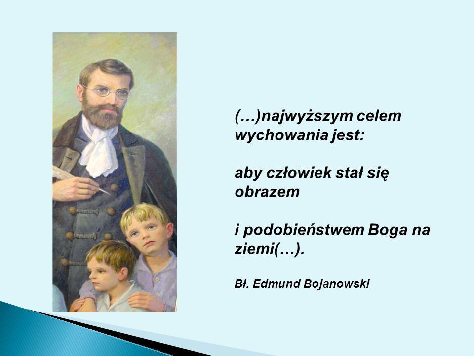 (…)najwyższym celem wychowania jest: aby człowiek stał się obrazem i podobieństwem Boga na ziemi(…). Bł. Edmund Bojanowski