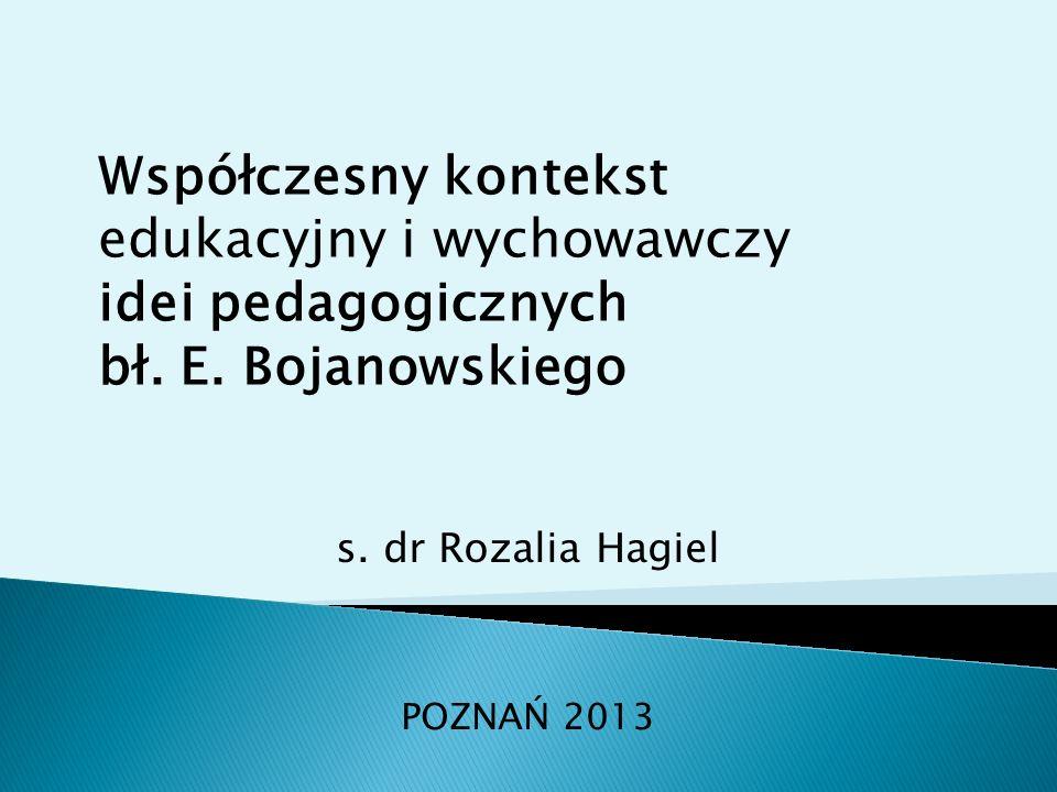 s. dr Rozalia Hagiel POZNAŃ 2013 Współczesny kontekst edukacyjny i wychowawczy idei pedagogicznych bł. E. Bojanowskiego