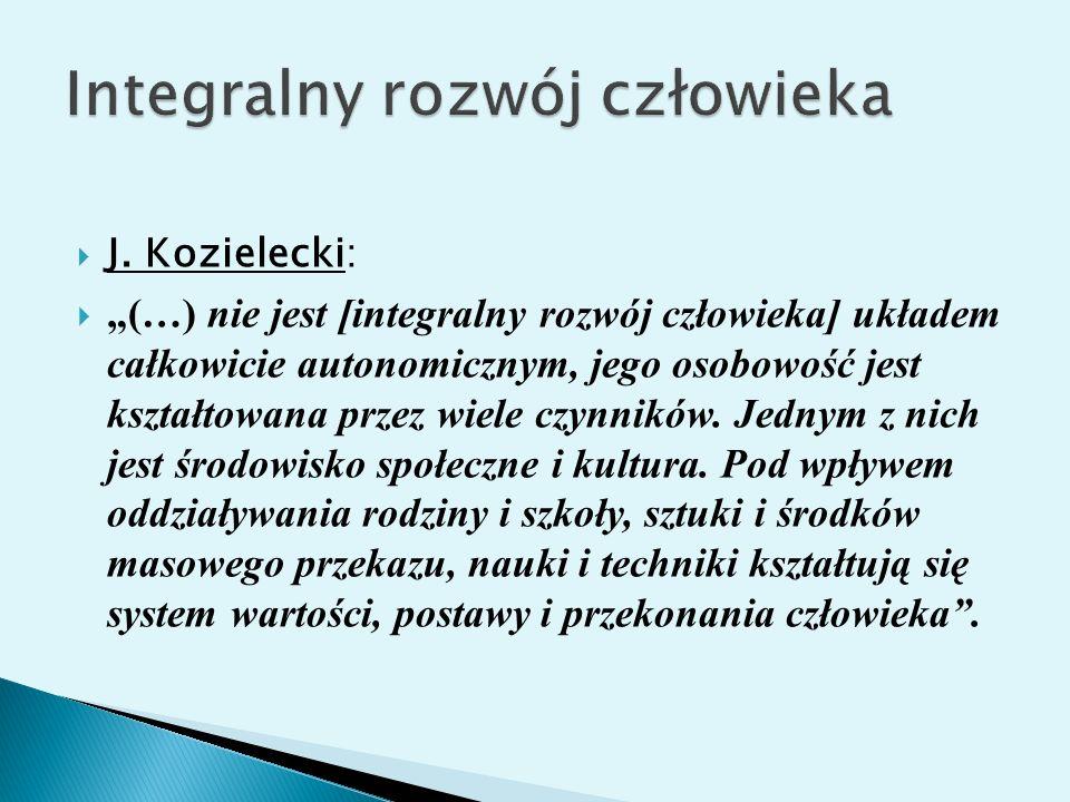 J. Kozielecki: (…) nie jest [integralny rozwój człowieka] układem całkowicie autonomicznym, jego osobowość jest kształtowana przez wiele czynników. Je