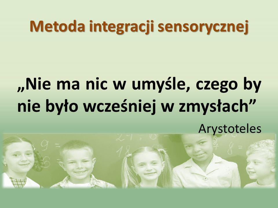 Metoda integracji sensorycznej Nie ma nic w umyśle, czego by nie było wcześniej w zmysłach Arystoteles