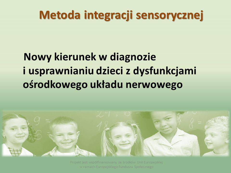 Metoda integracji sensorycznej Nowy kierunek w diagnozie i usprawnianiu dzieci z dysfunkcjami ośrodkowego układu nerwowego Projekt jest współfinansowa