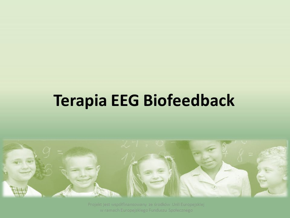 Terapia EEG Biofeedback Projekt jest współfinansowany ze środków Unii Europejskiej w ramach Europejskiego Funduszu Społecznego