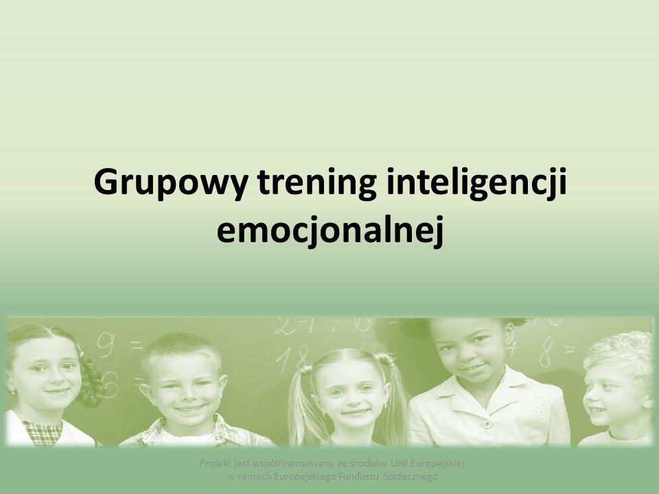 Grupowy trening inteligencji emocjonalnej Projekt jest współfinansowany ze środków Unii Europejskiej w ramach Europejskiego Funduszu Społecznego