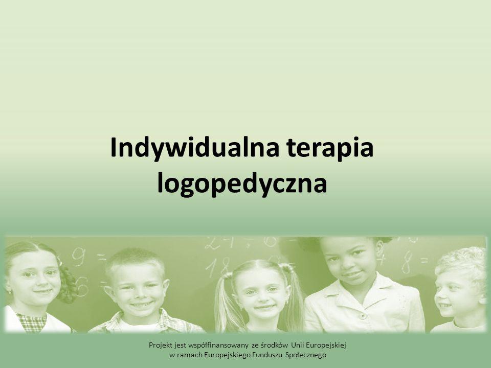 Indywidualna terapia logopedyczna Projekt jest współfinansowany ze środków Unii Europejskiej w ramach Europejskiego Funduszu Społecznego