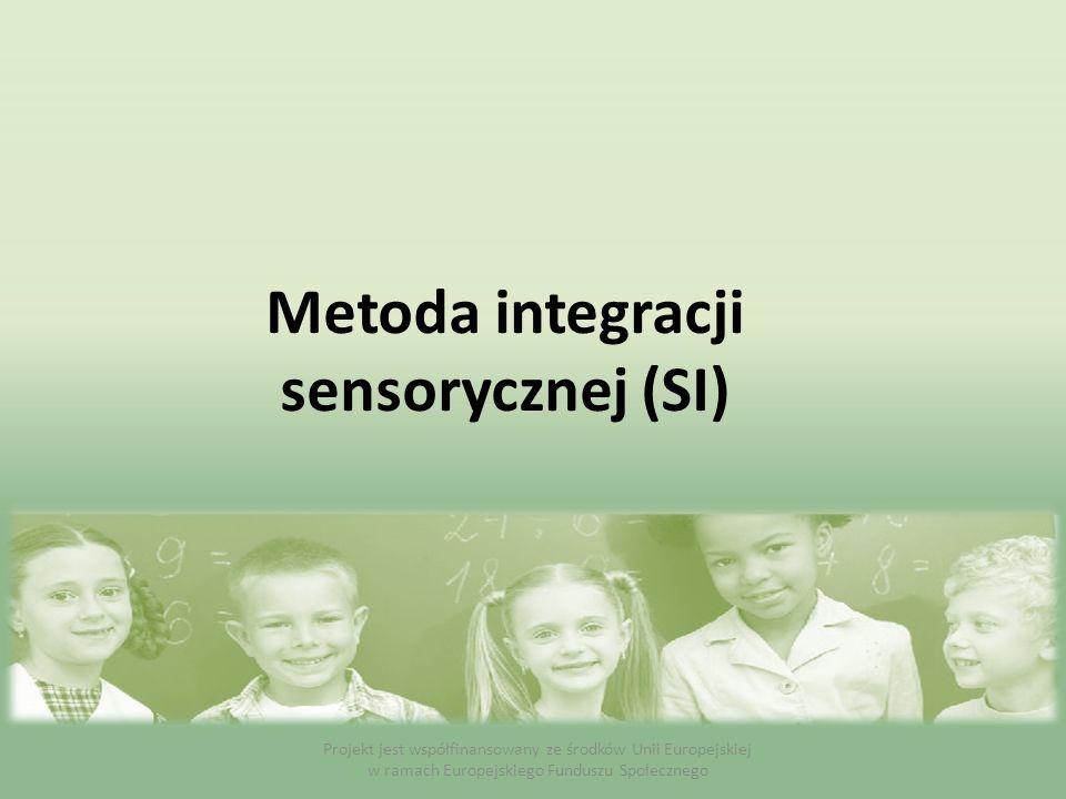 Metoda integracji sensorycznej (SI) Projekt jest współfinansowany ze środków Unii Europejskiej w ramach Europejskiego Funduszu Społecznego