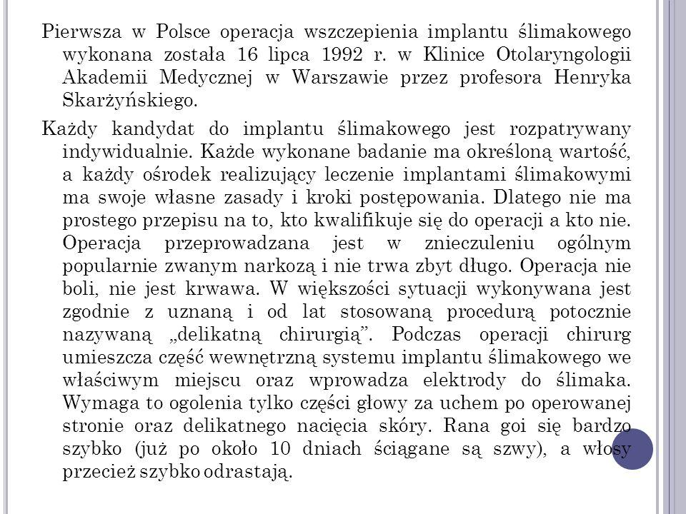 . Pierwsza w Polsce operacja wszczepienia implantu ślimakowego wykonana została 16 lipca 1992 r. w Klinice Otolaryngologii Akademii Medycznej w Warsza