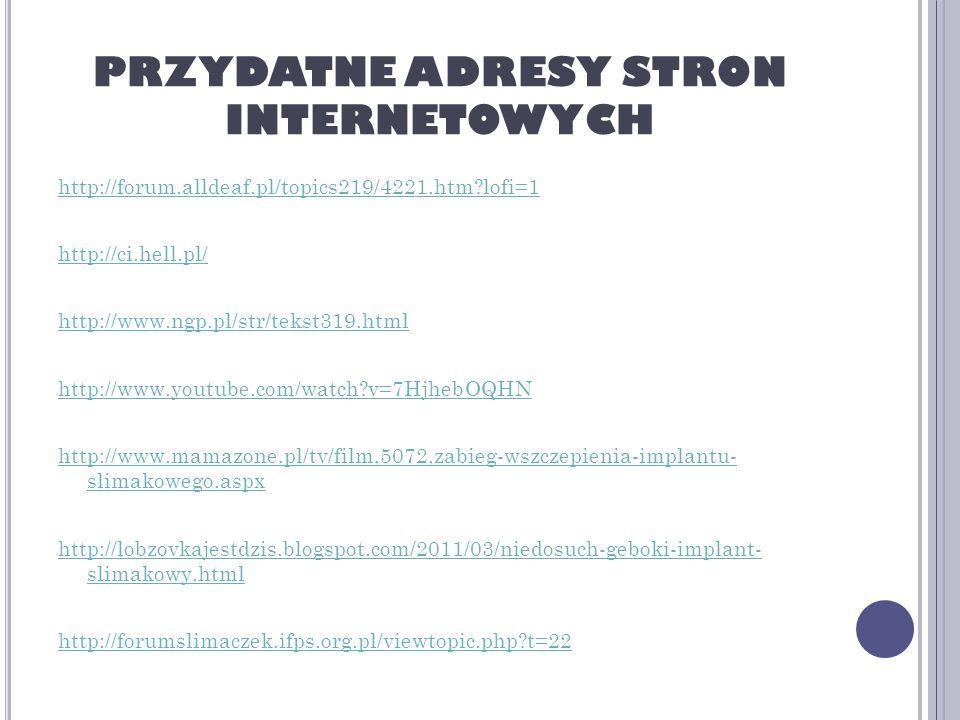 PRZYDATNE ADRESY STRON INTERNETOWYCH http://forum.alldeaf.pl/topics219/4221.htm?lofi=1 http://ci.hell.pl/ http://www.ngp.pl/str/tekst319.html http://www.youtube.com/watch?v=7HjhebOQHN http://www.mamazone.pl/tv/film,5072,zabieg-wszczepienia-implantu- slimakowego.aspx http://lobzovkajestdzis.blogspot.com/2011/03/niedosuch-geboki-implant- slimakowy.html http://forumslimaczek.ifps.org.pl/viewtopic.php?t=22