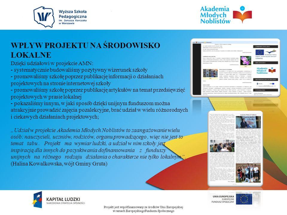 WPŁYW PROJEKTU NA ŚRODOWISKO LOKALNE Dzięki udziałowi w projekcie AMN: - systematycznie budowaliśmy pozytywny wizerunek szkoły - promowaliśmy szkołę poprzez publikację informacji o działaniach projektowych na stronie internetowej szkoły - promowaliśmy szkołę poprzez publikację artykułów na temat przedsięwzięć projektowych w prasie lokalnej - pokazaliśmy innym, w jaki sposób dzięki unijnym funduszom można atrakcyjnie prowadzić zajęcia pozalekcyjne, brać udział w wielu różnorodnych i ciekawych działaniach projektowych; Udział w projekcie Akademia Młodych Noblistów to zaangażowanie wielu osób: nauczycieli, uczniów, rodziców, organu prowadzącego, więc nie jest to temat tabu.