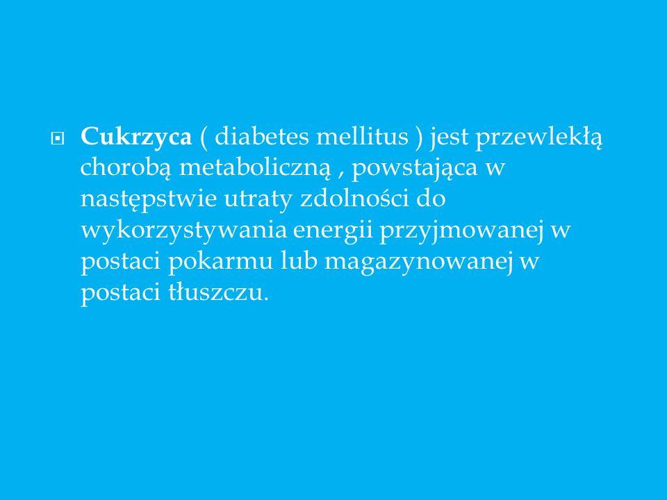 Cukrzyca ( diabetes mellitus ) jest przewlekłą chorobą metaboliczną, powstająca w następstwie utraty zdolności do wykorzystywania energii przyjmowanej