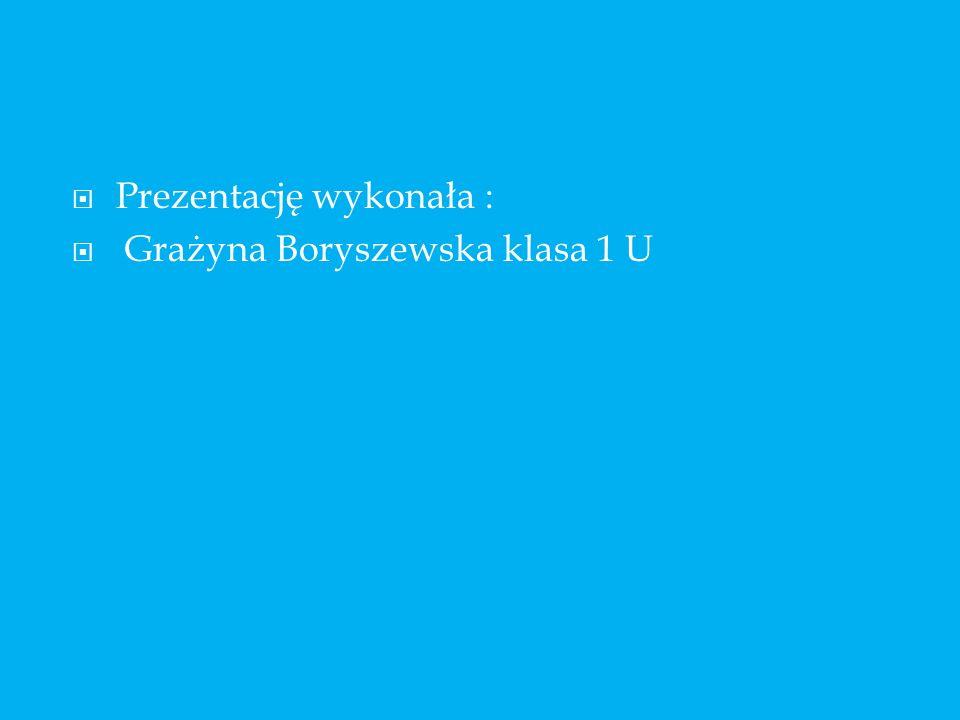 Prezentację wykonała : Grażyna Boryszewska klasa 1 U