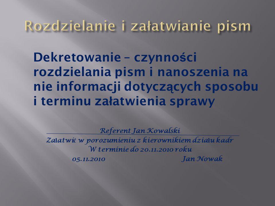 Dekretowanie – czynno ś ci rozdzielania pism i nanoszenia na nie informacji dotycz ą cych sposobu i terminu za ł atwienia sprawy Referent Jan Kowalski