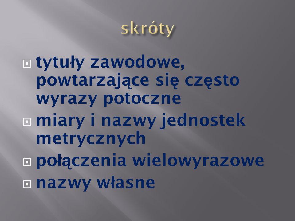 tytu ł y zawodowe, powtarzaj ą ce si ę cz ę sto wyrazy potoczne miary i nazwy jednostek metrycznych po łą czenia wielowyrazowe nazwy w ł asne