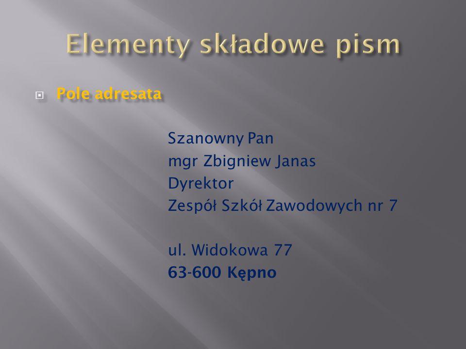 Pole adresata Pole adresata Szanowny Pan mgr Zbigniew Janas Dyrektor Zespó ł Szkó ł Zawodowych nr 7 ul. Widokowa 77 63-600 K ę pno