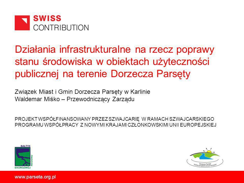 Działania infrastrukturalne na rzecz poprawy stanu środowiska w obiektach użyteczności publicznej na terenie Dorzecza Parsęty PROJEKT WSPÓŁFINANSOWANY PRZEZ SZWAJCARIĘ W RAMACH SZWAJCARSKIEGO PROGRAMU WSPÓŁPRACY Z NOWYMI KRAJAMI CZŁONKOWSKIMI UNII EUROPEJSKIEJ www.parseta.org.pl Związek Miast i Gmin Dorzecza Parsęty w Karlinie Waldemar Miśko – Przewodniczący Zarządu