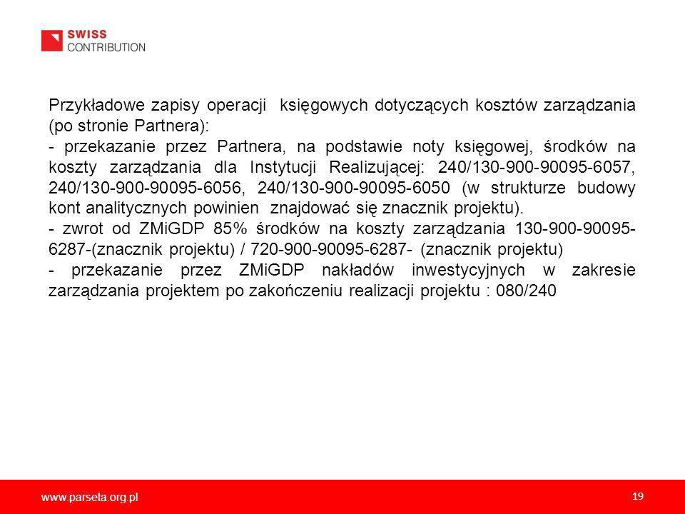www.parseta.org.pl 19 Przykładowe zapisy operacji księgowych dotyczących kosztów zarządzania (po stronie Partnera): - przekazanie przez Partnera, na podstawie noty księgowej, środków na koszty zarządzania dla Instytucji Realizującej: 240/130-900-90095-6057, 240/130-900-90095-6056, 240/130-900-90095-6050 (w strukturze budowy kont analitycznych powinien znajdować się znacznik projektu).