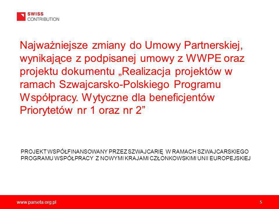 www.parseta.org.pl 5 Najważniejsze zmiany do Umowy Partnerskiej, wynikające z podpisanej umowy z WWPE oraz projektu dokumentu Realizacja projektów w ramach Szwajcarsko-Polskiego Programu Współpracy.