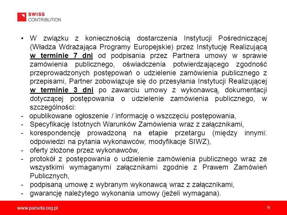 www.parseta.org.pl 9 W związku z koniecznością dostarczenia Instytucji Pośredniczącej (Władza Wdrażająca Programy Europejskie) przez Instytucję Realizującą w terminie 7 dni od podpisania przez Partnera umowy w sprawie zamówienia publicznego, oświadczenia potwierdzającego zgodność przeprowadzonych postępowań o udzielenie zamówienia publicznego z przepisami, Partner zobowiązuje się do przesyłania Instytucji Realizującej w terminie 3 dni po zawarciu umowy z wykonawcą, dokumentacji dotyczącej postępowania o udzielenie zamówienia publicznego, w szczególności: - opublikowane ogłoszenie / informację o wszczęciu postępowania, -Specyfikację Istotnych Warunków Zamówienia wraz z załącznikami, -korespondencję prowadzoną na etapie przetargu (między innymi: odpowiedzi na pytania wykonawców, modyfikacje SIWZ), -oferty złożone przez wykonawców, -protokół z postępowania o udzielenie zamówienia publicznego wraz ze wszystkimi wymaganymi załącznikami zgodnie z Prawem Zamówień Publicznych, -podpisaną umowę z wybranym wykonawcą wraz z załącznikami, -gwarancję należytego wykonania umowy (jeżeli wymagana).