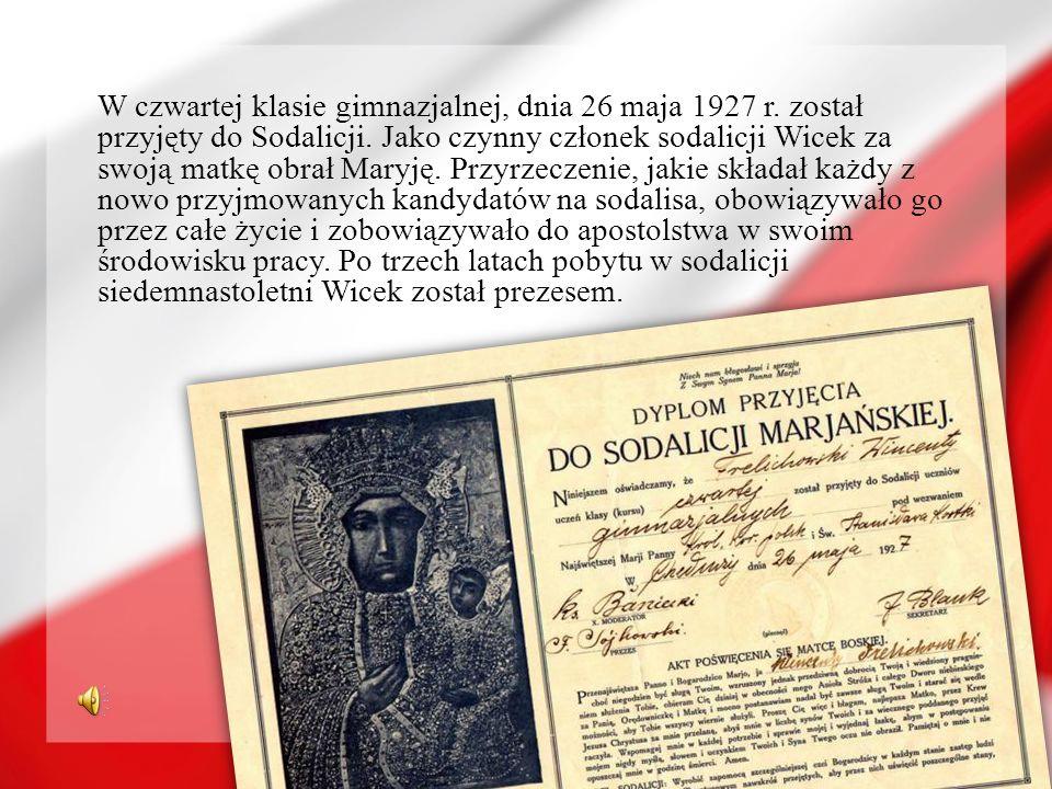 W czwartej klasie gimnazjalnej, dnia 26 maja 1927 r. został przyjęty do Sodalicji. Jako czynny członek sodalicji Wicek za swoją matkę obrał Maryję. Pr
