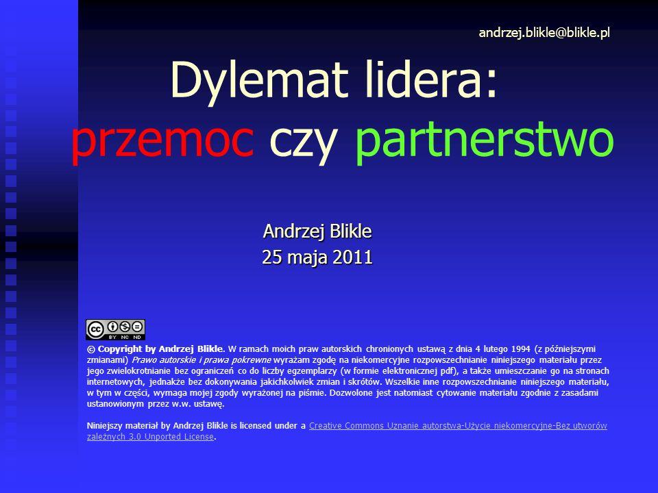 Dylemat lidera: przemoc czy partnerstwo Andrzej Blikle 25 maja 2011 andrzej.blikle@blikle.pl © Copyright by Andrzej Blikle. W ramach moich praw autors