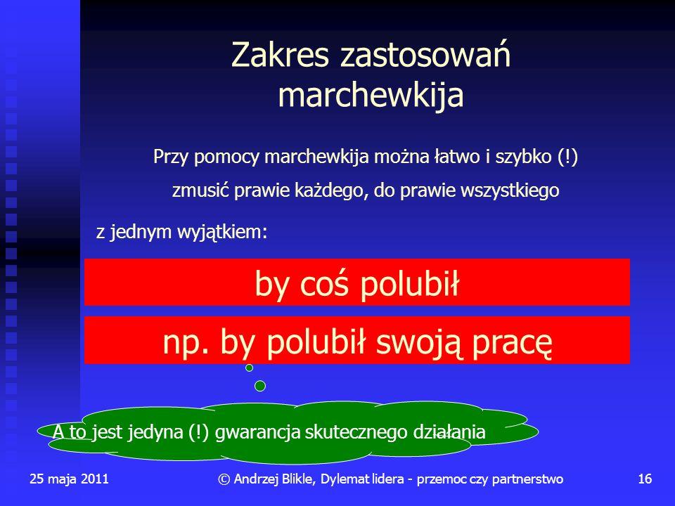 Zakres zastosowań marchewkija 25 maja 201116© Andrzej Blikle, Dylemat lidera - przemoc czy partnerstwo Przy pomocy marchewkija można łatwo i szybko (!