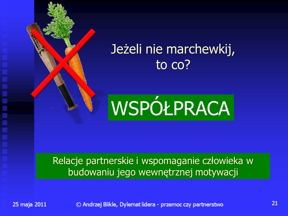 Jeżeli nie marchewkij, to co? 25 maja 2011 21 © Andrzej Blikle, Dylemat lidera - przemoc czy partnerstwo Relacje partnerskie i wspomaganie człowieka w
