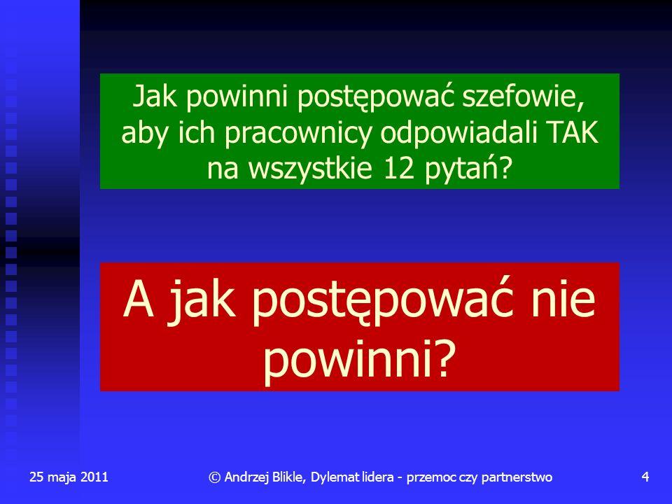 25 maja 20114© Andrzej Blikle, Dylemat lidera - przemoc czy partnerstwo Jak powinni postępować szefowie, aby ich pracownicy odpowiadali TAK na wszystk