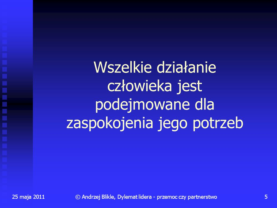 25 maja 20115© Andrzej Blikle, Dylemat lidera - przemoc czy partnerstwo Wszelkie działanie człowieka jest podejmowane dla zaspokojenia jego potrzeb