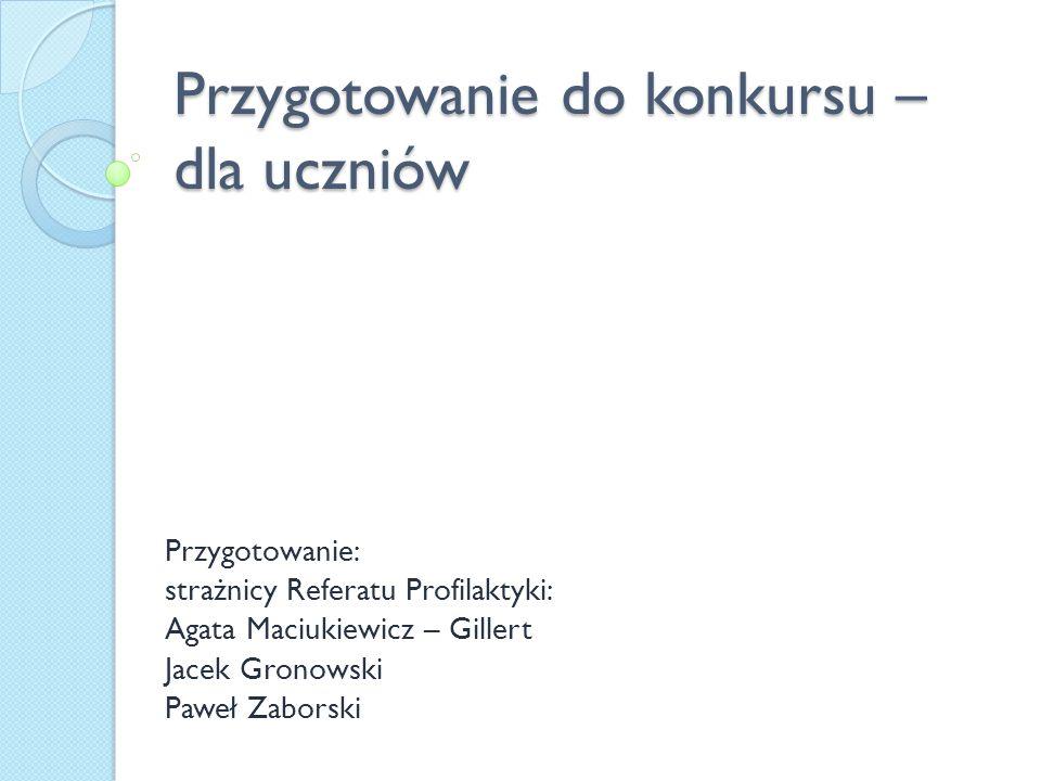Przygotowanie do konkursu – dla uczniów Przygotowanie: strażnicy Referatu Profilaktyki: Agata Maciukiewicz – Gillert Jacek Gronowski Paweł Zaborski