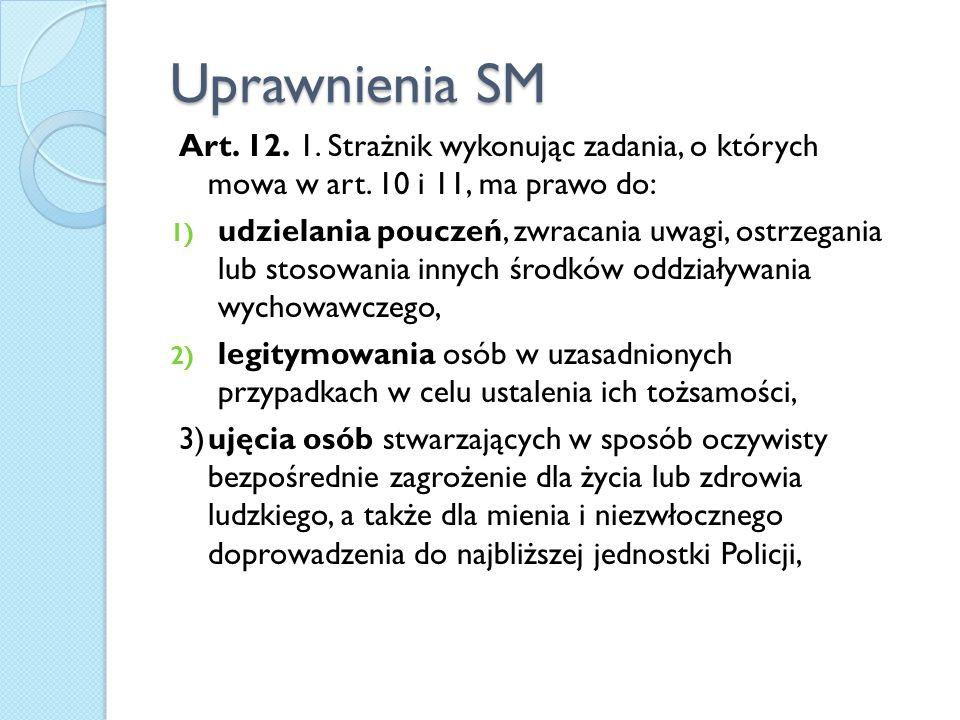 Uprawnienia SM Art. 12. 1. Strażnik wykonując zadania, o których mowa w art. 10 i 11, ma prawo do: 1) udzielania pouczeń, zwracania uwagi, ostrzegania