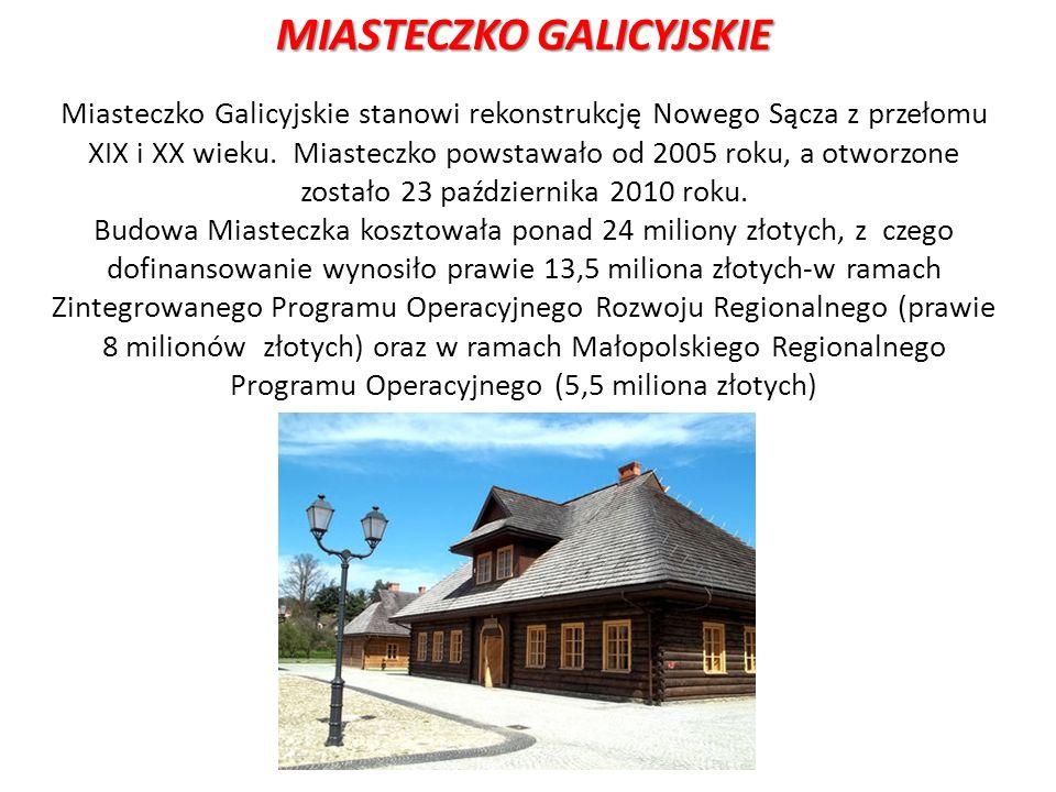 MIASTECZKO GALICYJSKIE Miasteczko Galicyjskie stanowi rekonstrukcję Nowego Sącza z przełomu XIX i XX wieku. Miasteczko powstawało od 2005 roku, a otwo