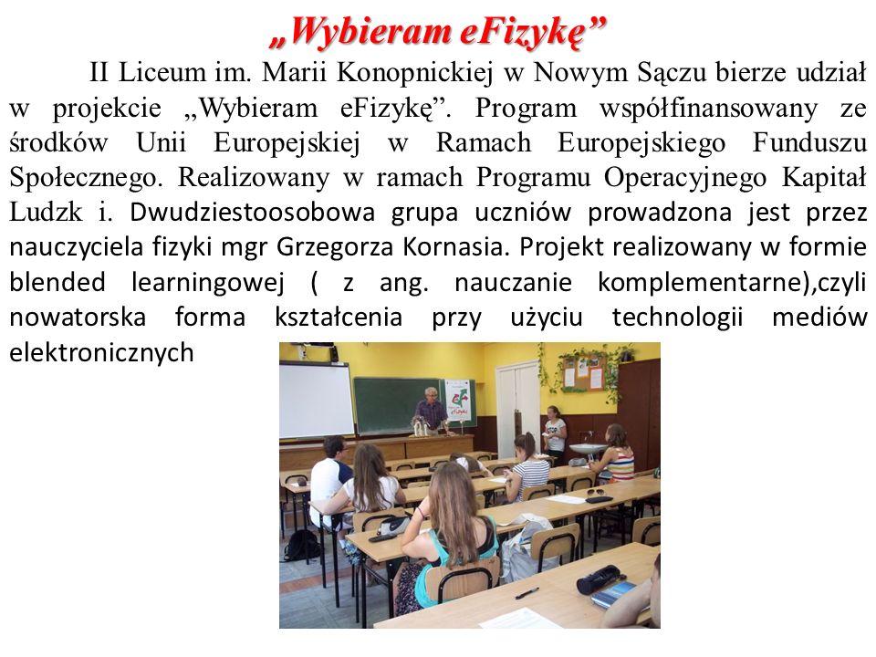 Wybieram eFizykę Wybieram eFizykę II Liceum im. Marii Konopnickiej w Nowym Sączu bierze udział w projekcie Wybieram eFizykę. Program współfinansowany