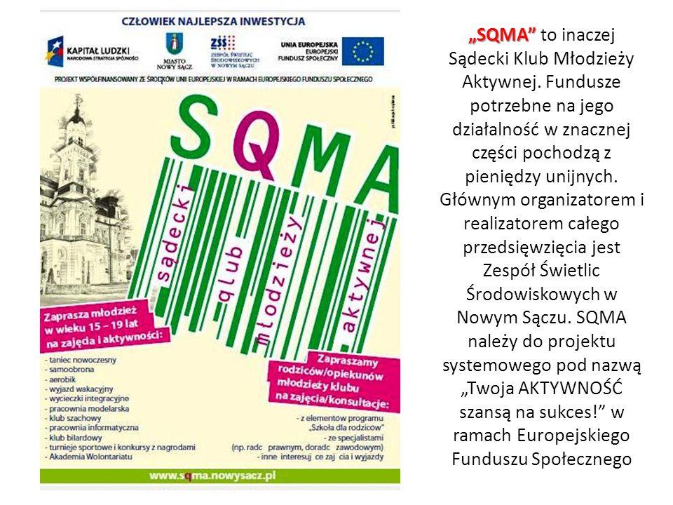 SQMA SQMA to inaczej Sądecki Klub Młodzieży Aktywnej. Fundusze potrzebne na jego działalność w znacznej części pochodzą z pieniędzy unijnych. Głównym
