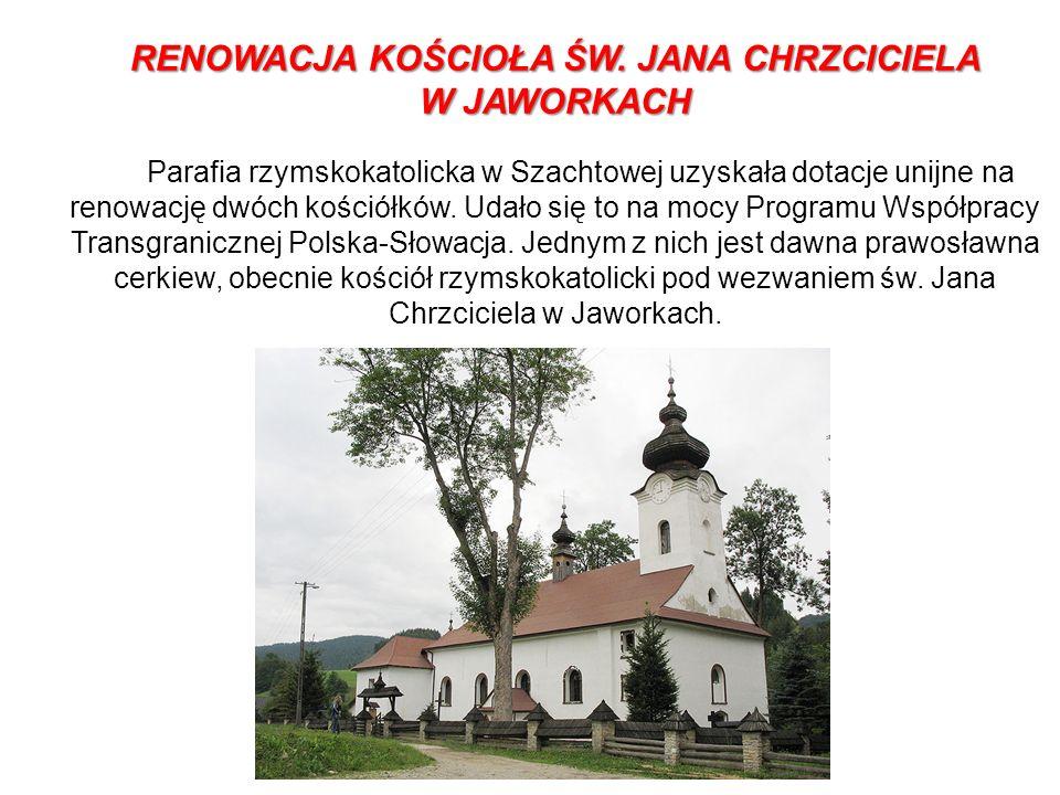 RENOWACJA KOŚCIOŁA ŚW. JANA CHRZCICIELA W JAWORKACH Parafia rzymskokatolicka w Szachtowej uzyskała dotacje unijne na renowację dwóch kościółków. Udało
