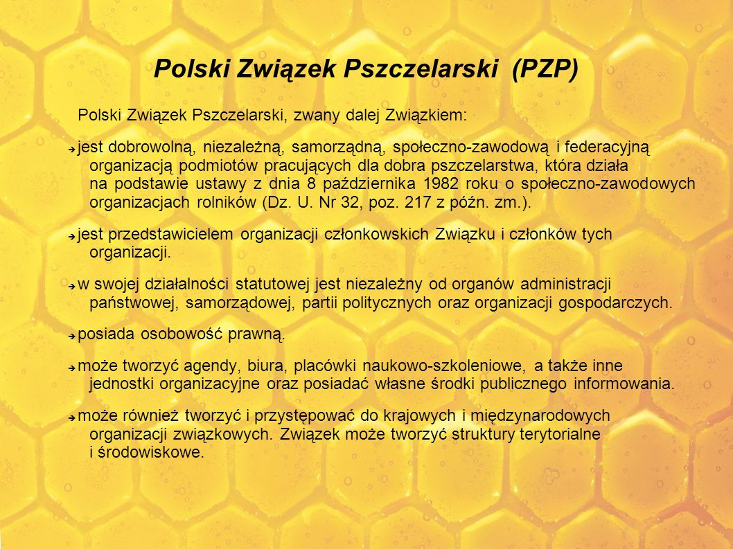 Polish Beekeeping Association (PZP) Polish Beekeeping Association, hereinafter referred to as the Association: is a voluntary, independent, self-governing, social-professional and federal organisation of entities working for the benefit of beekeeping, which operates pursuant to the Act of 8 October 1982 on social-professional organisations of farmers (Dz.