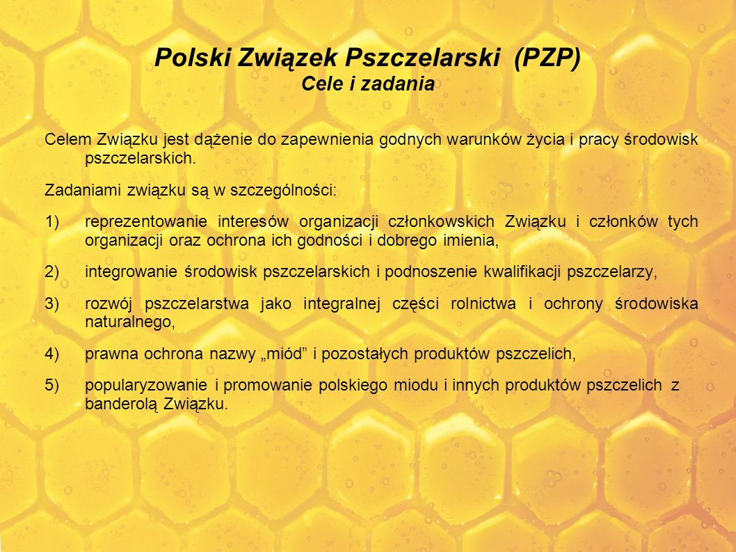 Polish Beekeeping Association (PZP) Aims and objectives The aim of the Association is to strive for ensuring decent living and working conditions of beekeeper communities.