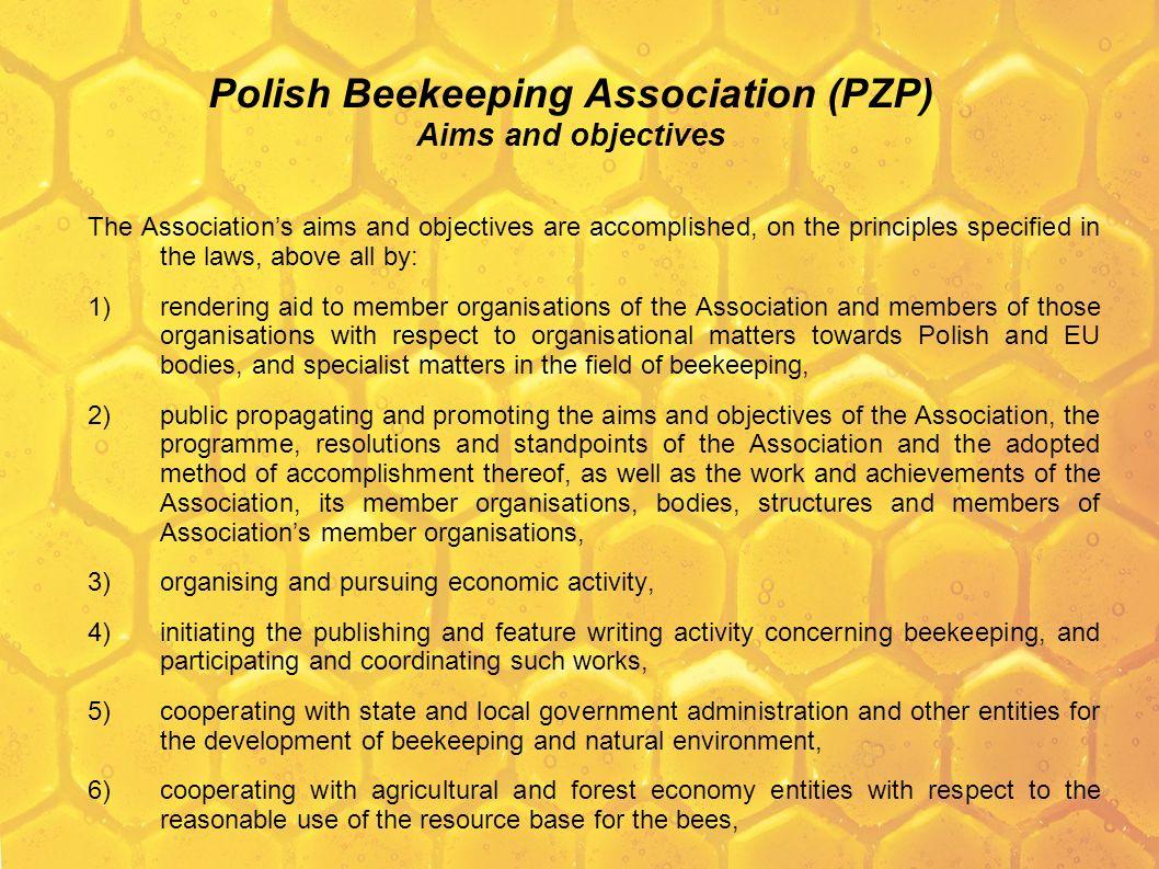 Polski Związek Pszczelarski (PZP) Cele i zadania Cele i zadania Związku realizowane są, na zasadach określonych w przepisach prawa, między innymi poprzez: 7)określenie kierunków prowadzenia działalności hodowlanej, opiniowanie wartości użytkowej pszczół i oddziaływanie na poprawę wartości biologicznej materiału zarodowego, 8)przygotowywanie propozycji rozwiązań prawnych, a także opiniowanie założeń i projektów aktów prawnych oraz dokumentów konsultacyjnych Unii Europejskiej w zakresie objętym celem i zadaniami Związku, 9)promowanie ważnej roli pszczół, 10)promowanie produktów pszczelich, 11)organizowanie, prowadzenie i wspieranie działalności badawczo-rozwojowej, szkoleniowej i oświatowej, 12)prowadzenie i wspieranie inicjatyw promujących rozwój społeczno-gospodarczy, postęp naukowo-techniczny, oświatę i naukę w zakresie pszczelarstwa, 13)organizowanie i prowadzenie zaopatrzenia organizacji członkowskich Związku i członków tych organizacji w paszę dla pszczół, 14)inspirowanie i wspieranie organizacji Ogólnopolskich Dni Pszczelarza jako promocji danego regionu w zakresie pszczelarstwa.