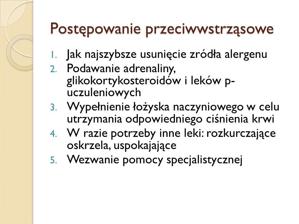 Postępowanie przeciwwstrząsowe 1. Jak najszybsze usunięcie zródła alergenu 2. Podawanie adrenaliny, glikokortykosteroidów i leków p- uczuleniowych 3.