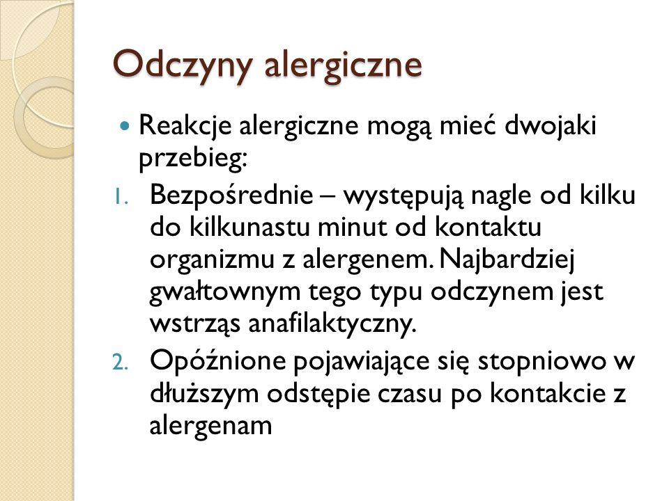 Odczyny alergiczne Reakcje alergiczne mogą mieć dwojaki przebieg: 1. Bezpośrednie – występują nagle od kilku do kilkunastu minut od kontaktu organizmu