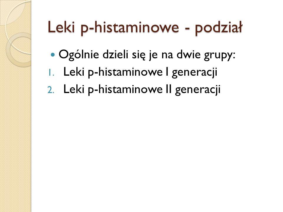 Leki p-histaminowe - podział Ogólnie dzieli się je na dwie grupy: 1. Leki p-histaminowe I generacji 2. Leki p-histaminowe II generacji