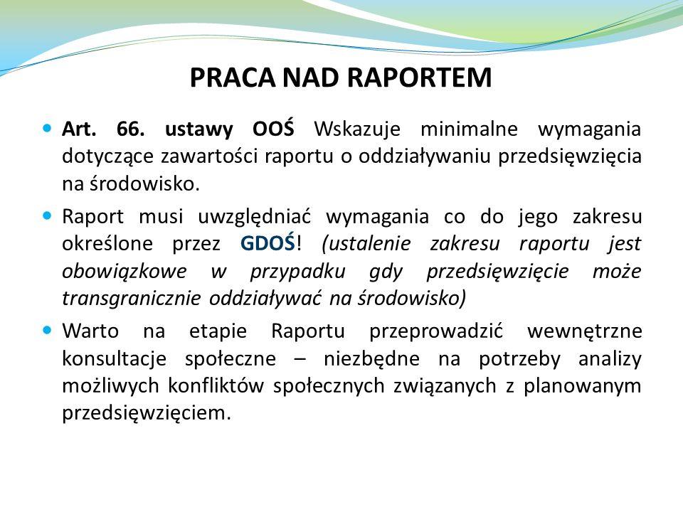 PRACA NAD RAPORTEM Art. 66. ustawy OOŚ Wskazuje minimalne wymagania dotyczące zawartości raportu o oddziaływaniu przedsięwzięcia na środowisko. Raport