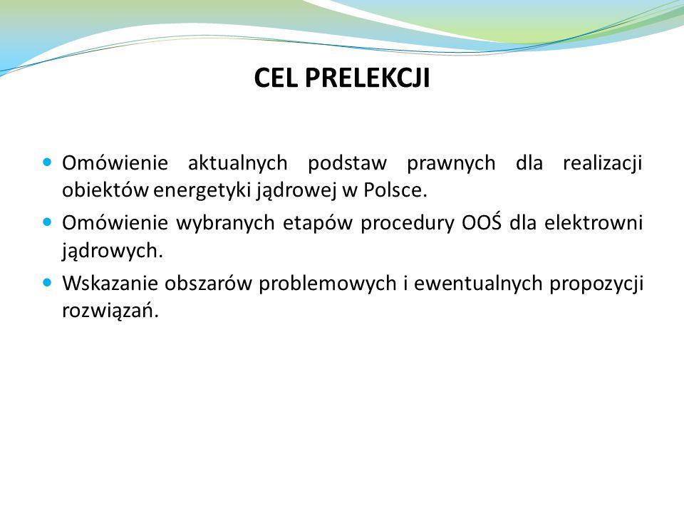 CEL PRELEKCJI Omówienie aktualnych podstaw prawnych dla realizacji obiektów energetyki jądrowej w Polsce. Omówienie wybranych etapów procedury OOŚ dla