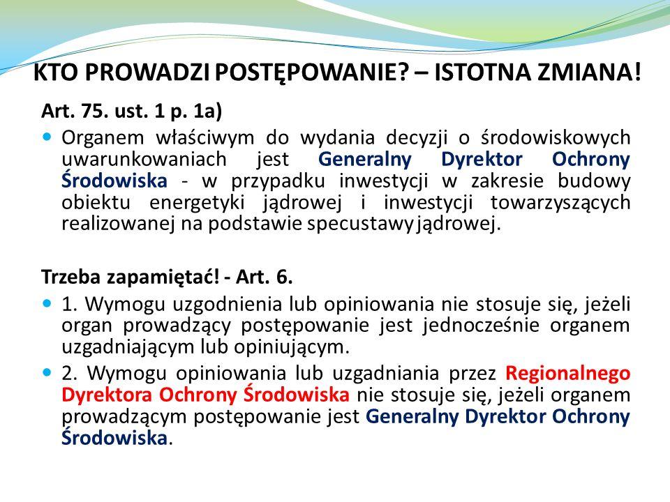 KTO PROWADZI POSTĘPOWANIE? – ISTOTNA ZMIANA! Art. 75. ust. 1 p. 1a) Organem właściwym do wydania decyzji o środowiskowych uwarunkowaniach jest General