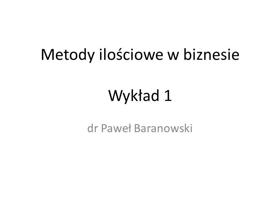 Metody ilościowe w biznesie Wykład 1 dr Paweł Baranowski