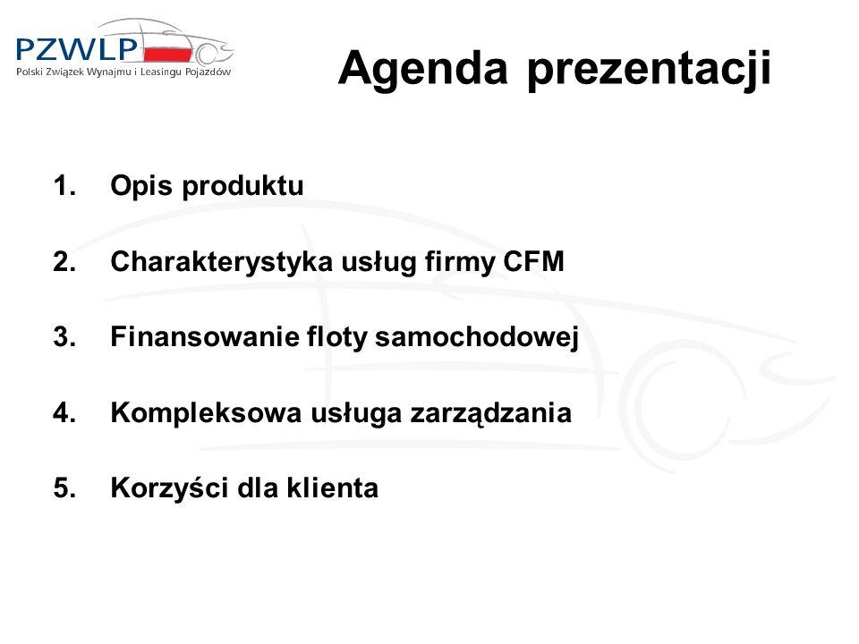 Agenda prezentacji 1.Opis produktu 2.Charakterystyka usług firmy CFM 3.Finansowanie floty samochodowej 4.Kompleksowa usługa zarządzania 5.Korzyści dla